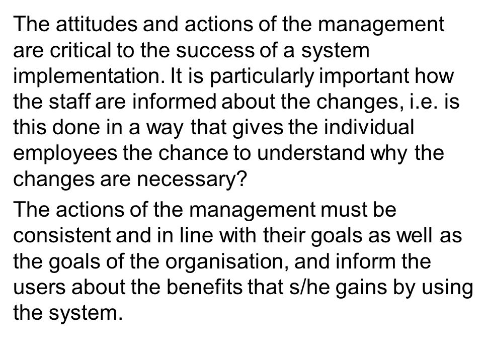 The attitudes and actions of the management are critical to the success of a system implementation. It is particularly important how the staff are informed about the changes, i.e. is this done in a way that gives the individual employees the chance to understand why the changes are necessary
