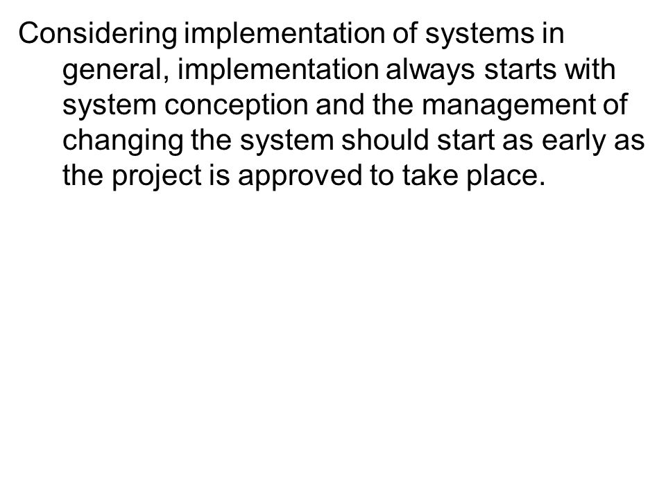 Considering implementation of systems in general, implementation always starts with system conception and the management of changing the system should start as early as the project is approved to take place.