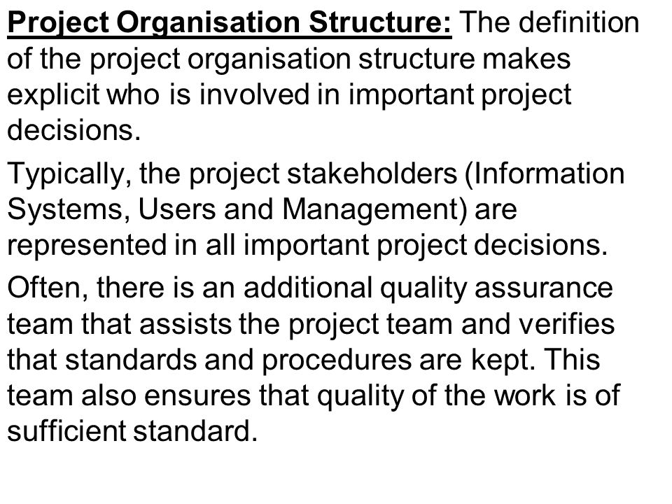 Project Organisation Structure: The definition of the project organisation structure makes explicit who is involved in important project decisions.