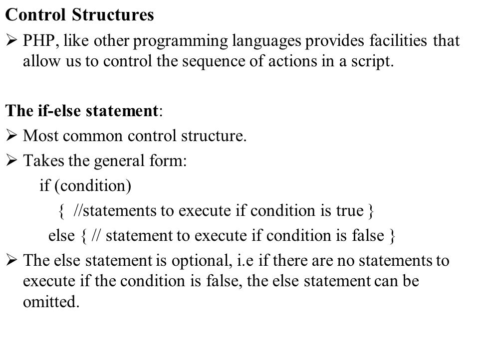 Control Structures PHP, like other programming languages provides facilities that allow us to control the sequence of actions in a script.