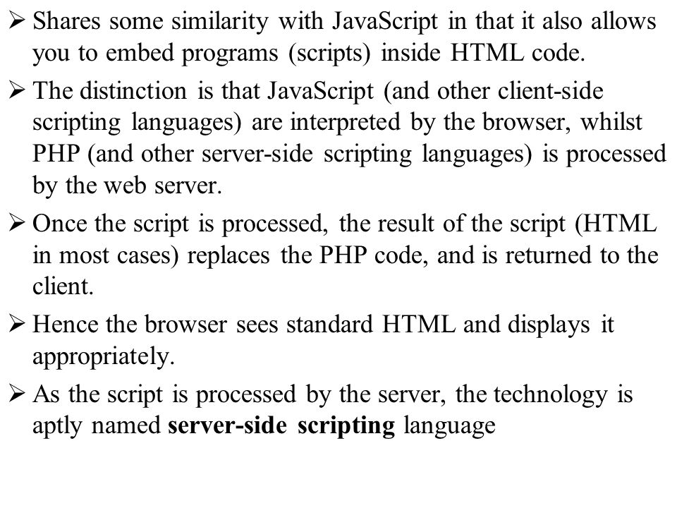 Shares some similarity with JavaScript in that it also allows you to embed programs (scripts) inside HTML code.
