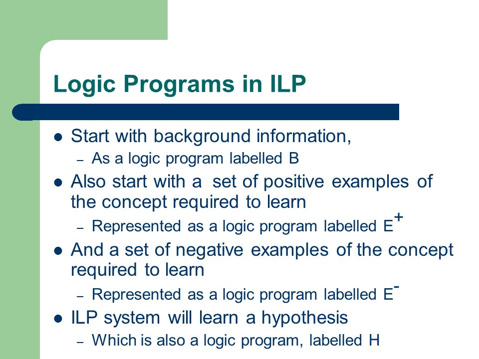 Logic Programs in ILP Start with background information,