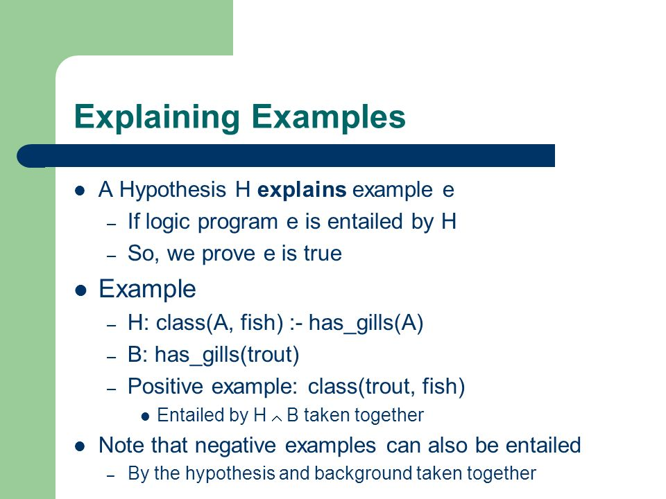 Explaining Examples Example A Hypothesis H explains example e