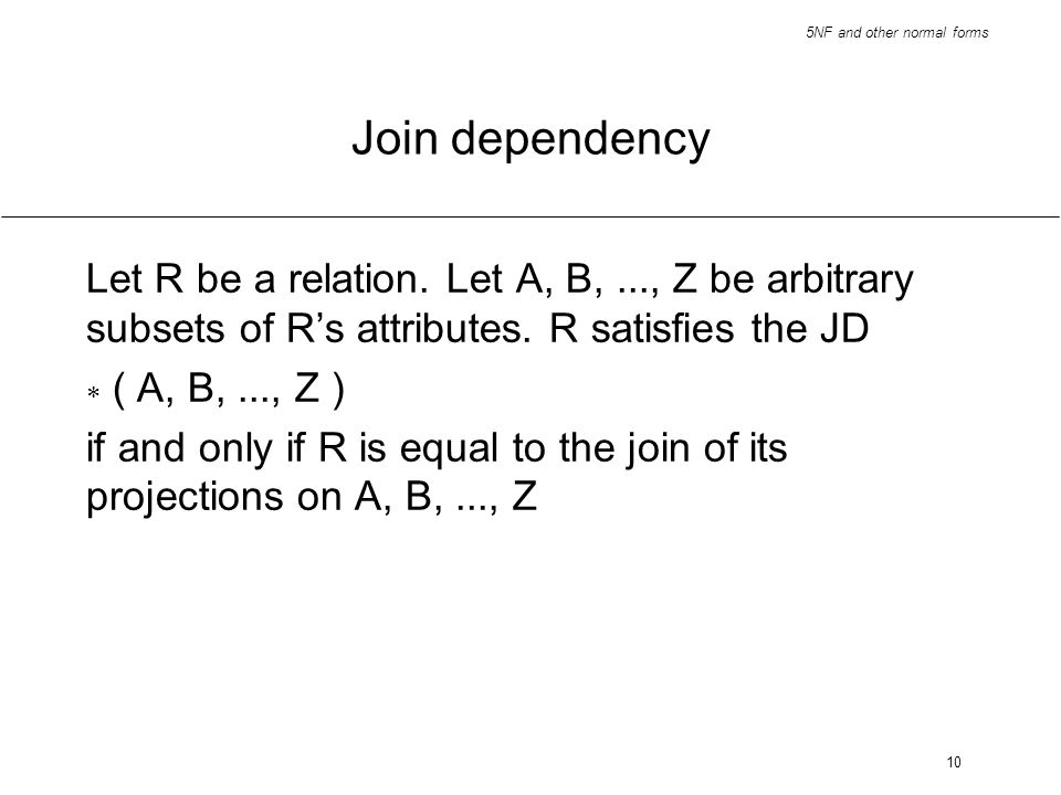 Join dependencyLet R be a relation. Let A, B, ..., Z be arbitrary subsets of R's attributes. R satisfies the JD.