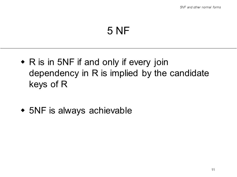 5 NF R is in 5NF if and only if every join dependency in R is implied by the candidate keys of R.