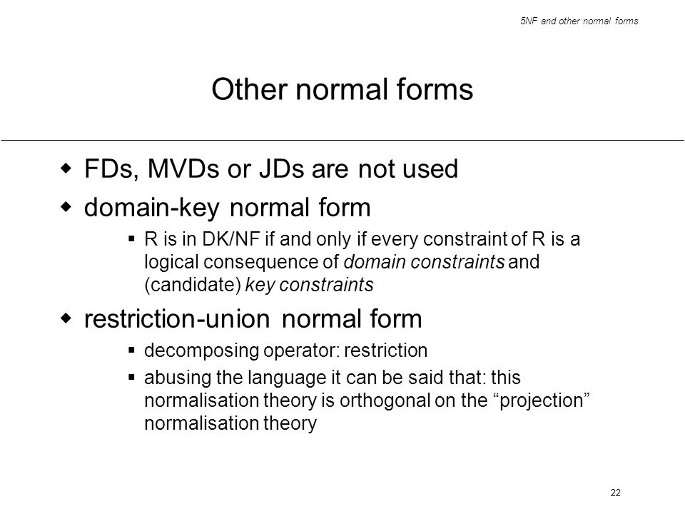 Other normal forms FDs, MVDs or JDs are not used