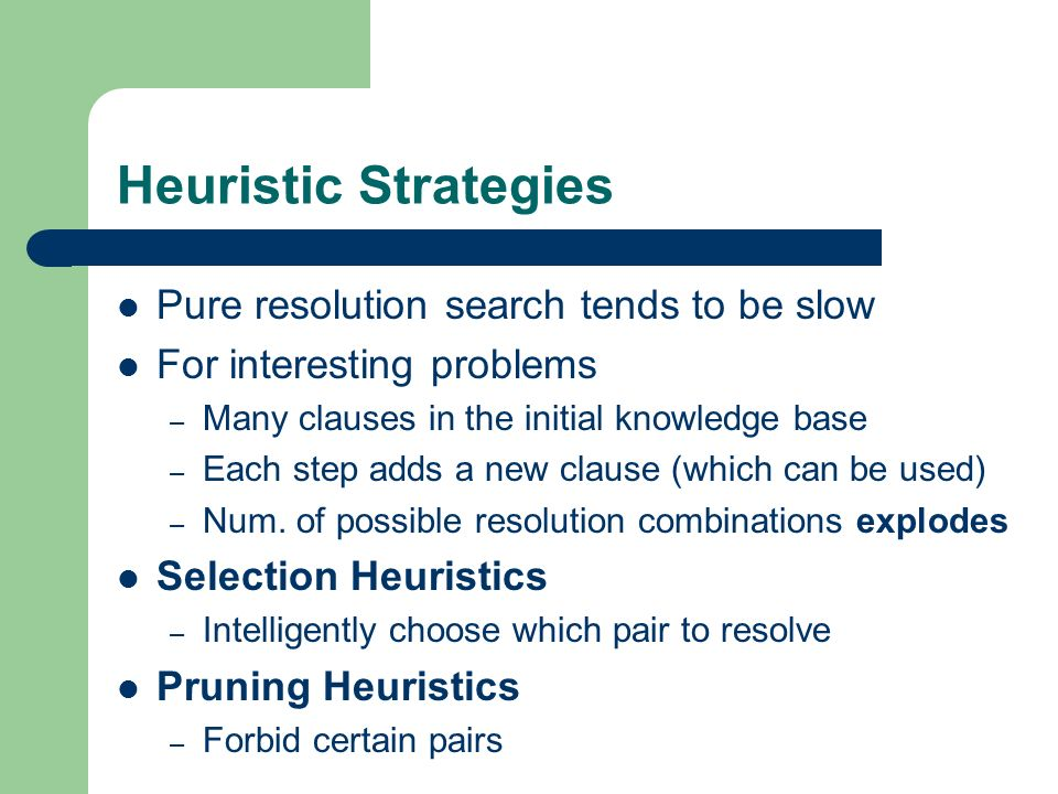 Heuristic Strategies Pure resolution search tends to be slow