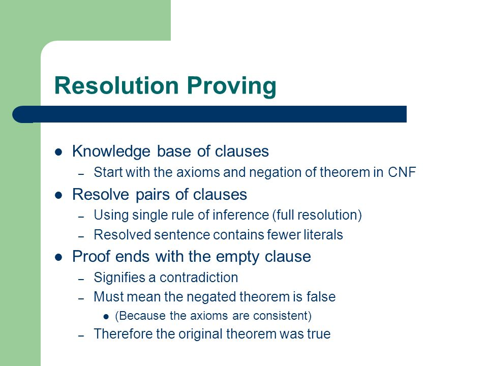 Resolution Proving Knowledge base of clauses Resolve pairs of clauses