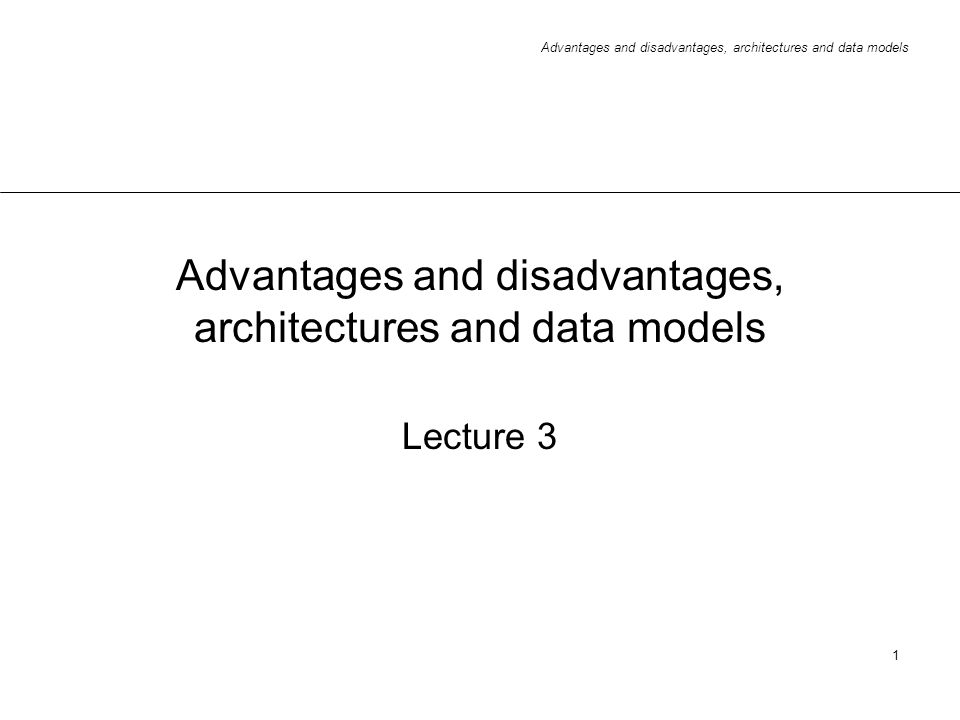 Advantages and disadvantages, architectures and data models