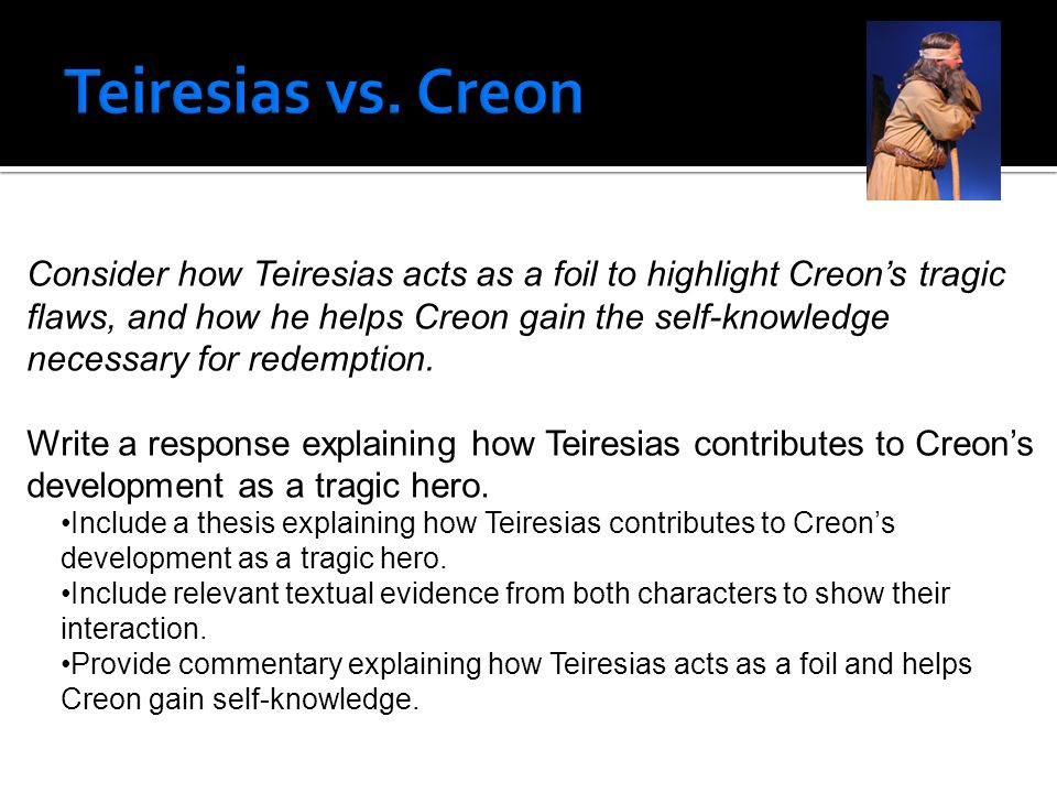 creon the requirements of a tragic hero Creon is the tragic hero of antigone he matches aristotle'sdefinition of a tragic hero exactly he is of noble birth, becausehe is the king and.