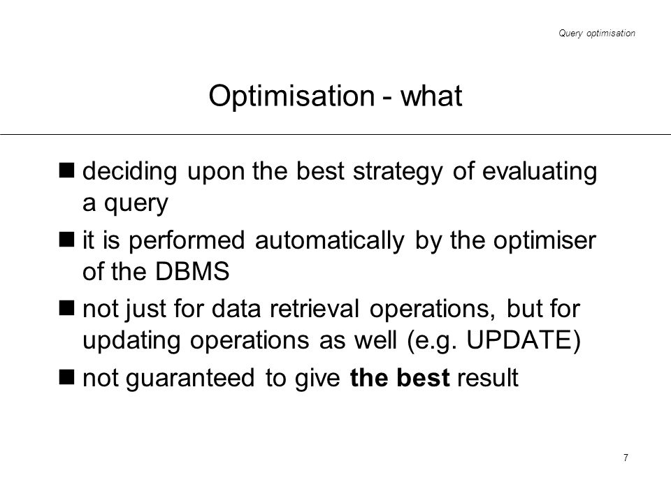 Optimisation - what deciding upon the best strategy of evaluating a query. it is performed automatically by the optimiser of the DBMS.