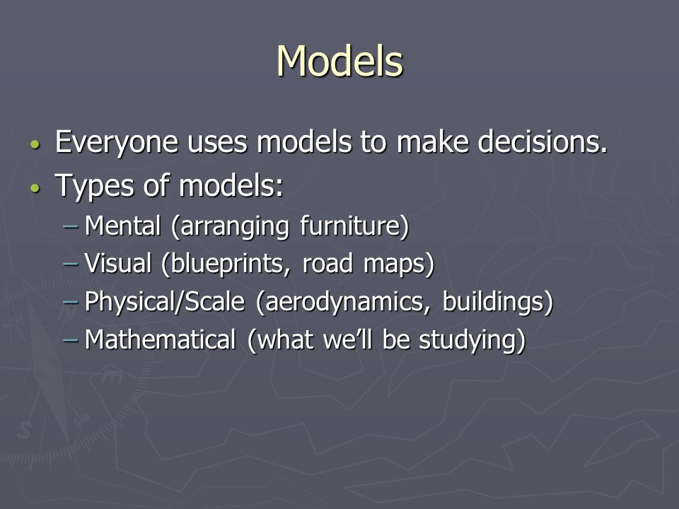 Models Everyone uses models to make decisions. Types of models: