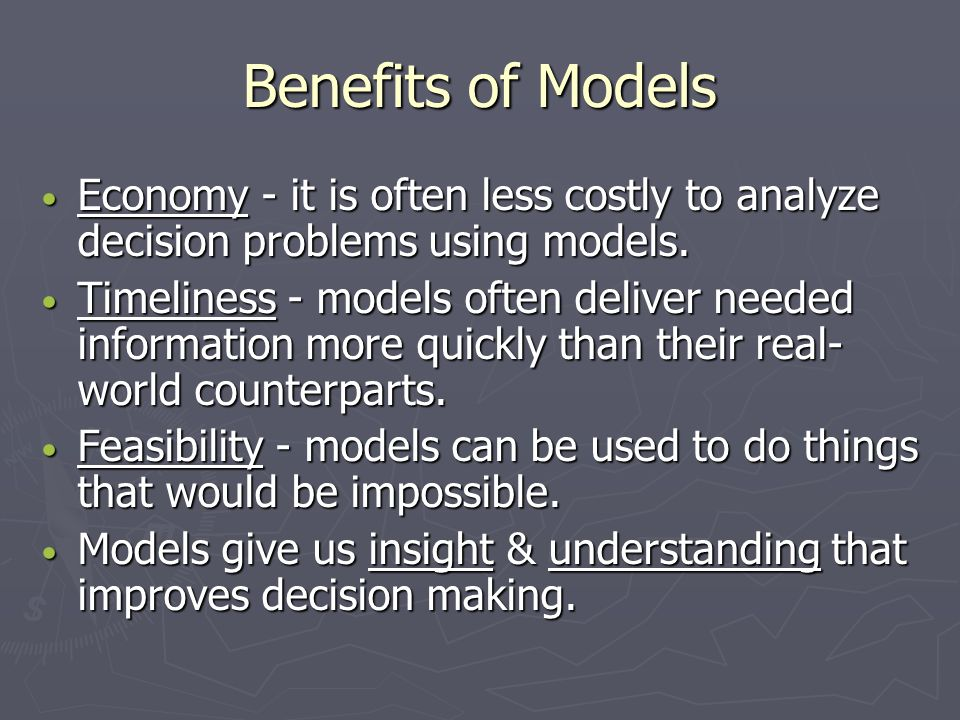 Benefits of Models Economy - it is often less costly to analyze decision problems using models.