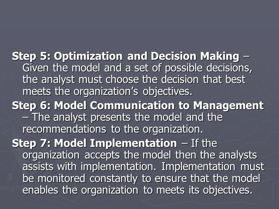 Step 5: Optimization and Decision Making – Given the model and a set of possible decisions, the analyst must choose the decision that best meets the organization's objectives.