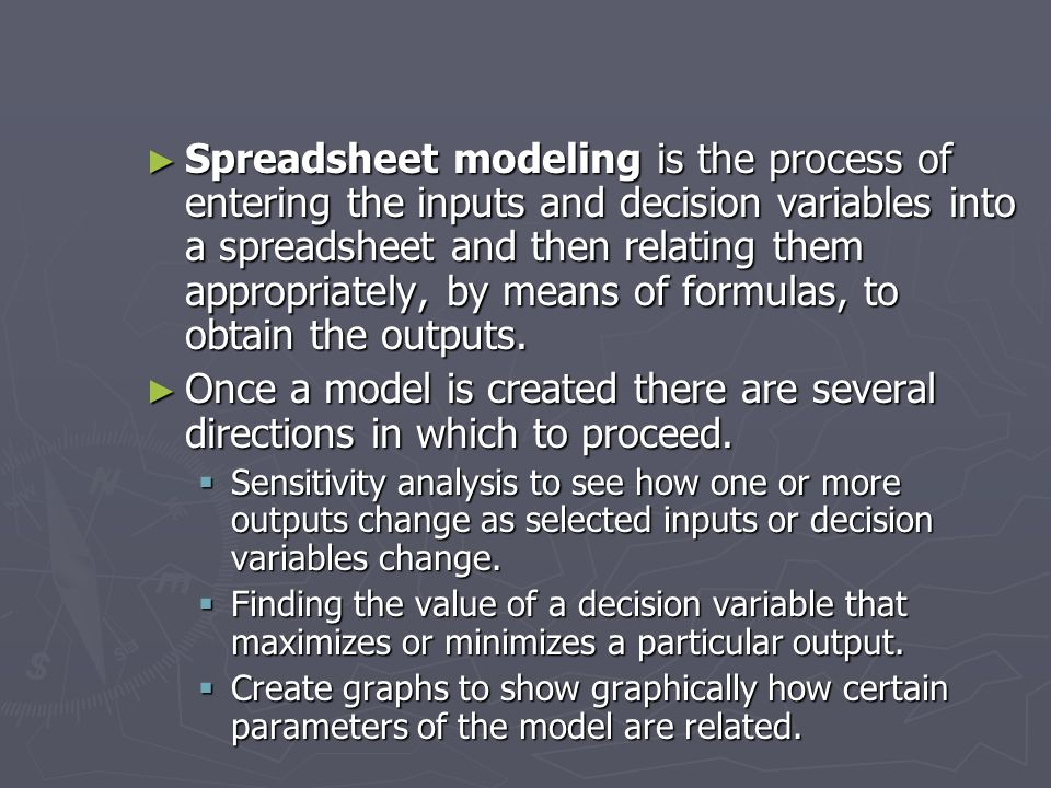 Spreadsheet modeling is the process of entering the inputs and decision variables into a spreadsheet and then relating them appropriately, by means of formulas, to obtain the outputs.