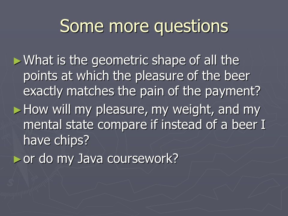 Some more questions What is the geometric shape of all the points at which the pleasure of the beer exactly matches the pain of the payment