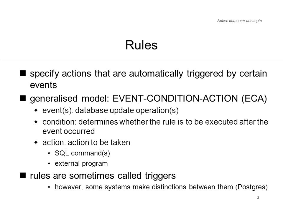Rules specify actions that are automatically triggered by certain events. generalised model: EVENT-CONDITION-ACTION (ECA)