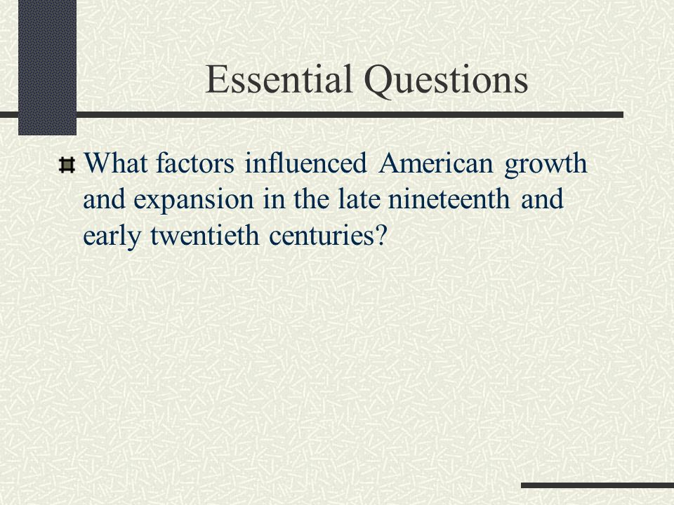 Essential Questions What factors influenced American growth and expansion in the late nineteenth and early twentieth centuries