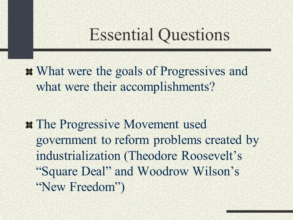 Essential Questions What were the goals of Progressives and what were their accomplishments