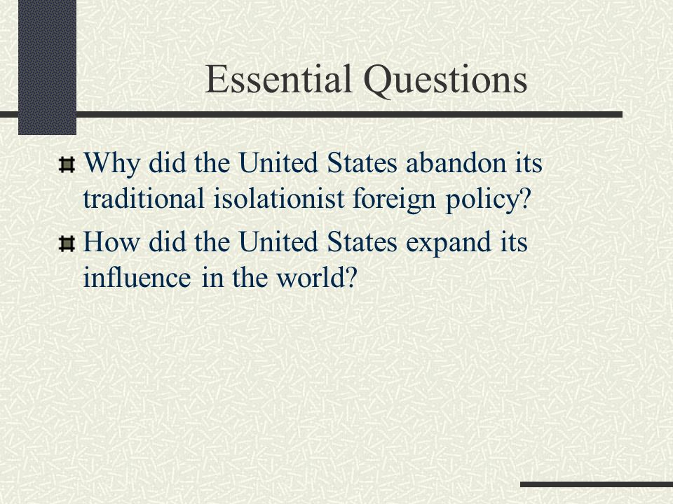 Essential Questions Why did the United States abandon its traditional isolationist foreign policy