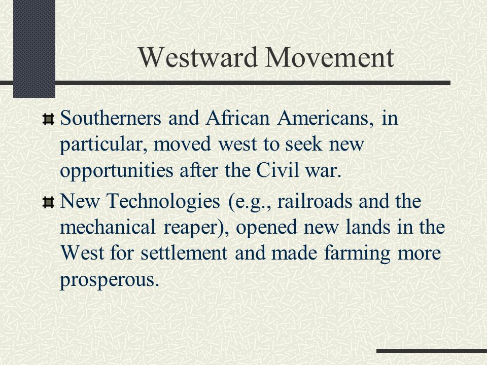 Westward Movement Southerners and African Americans, in particular, moved west to seek new opportunities after the Civil war.