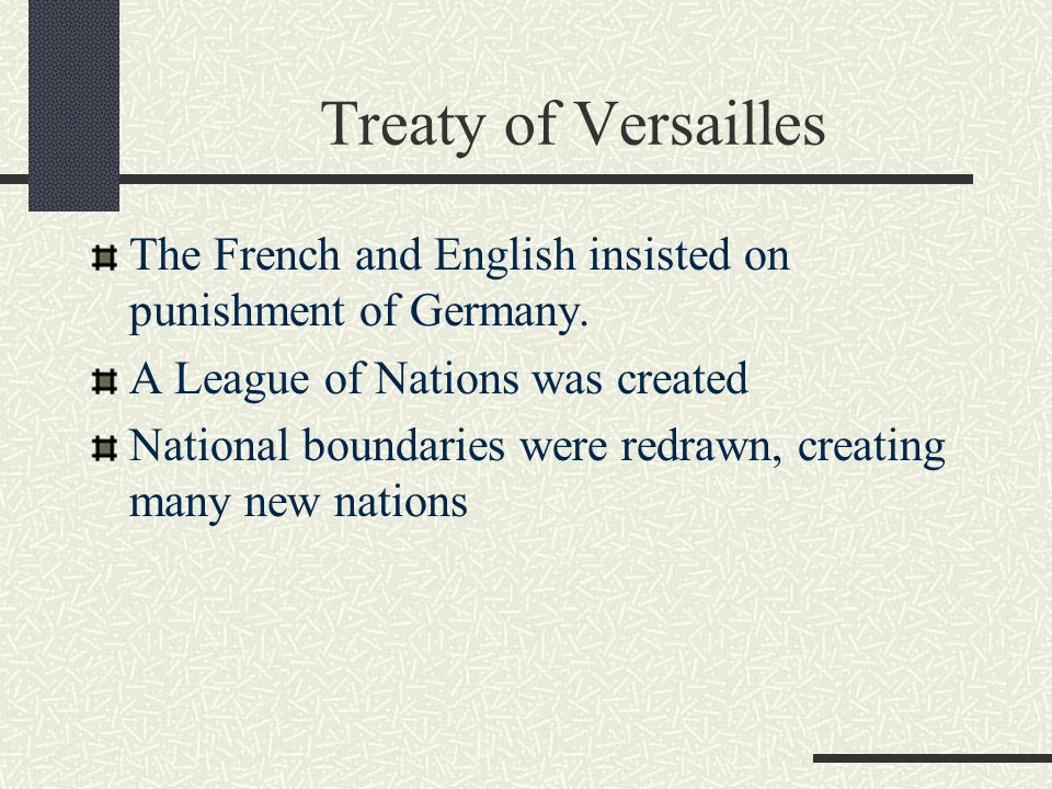 Treaty of Versailles The French and English insisted on punishment of Germany. A League of Nations was created.