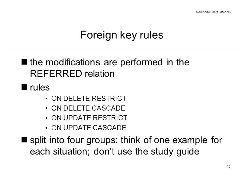 Foreign key rules the modifications are performed in the REFERRED relation. rules. ON DELETE RESTRICT.