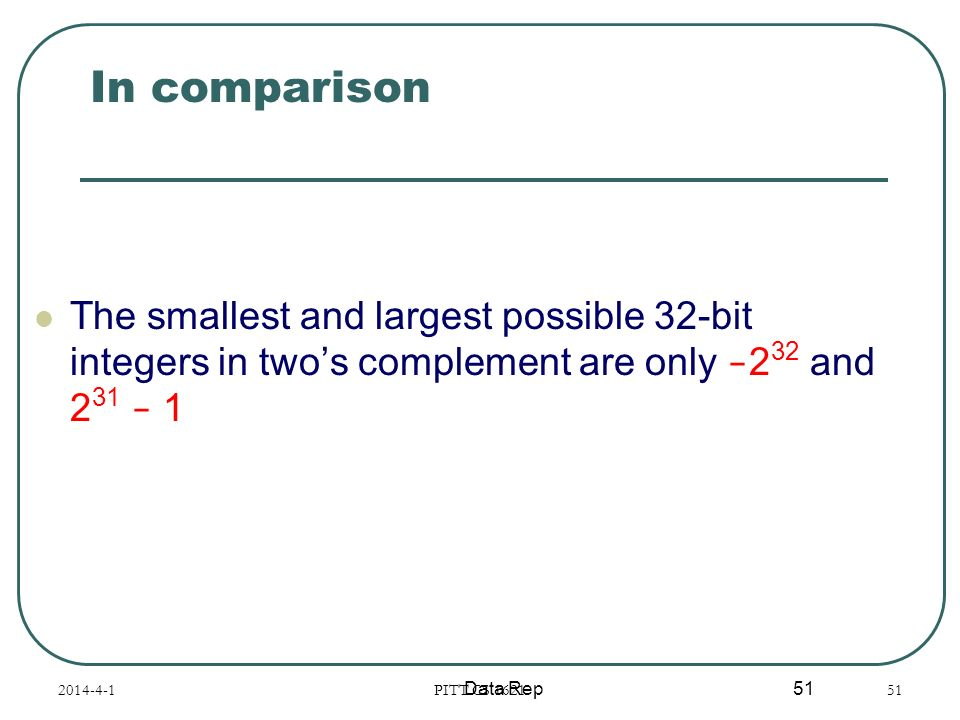 In comparison The smallest and largest possible 32-bit integers in two's complement are only -232 and 231 - 1.