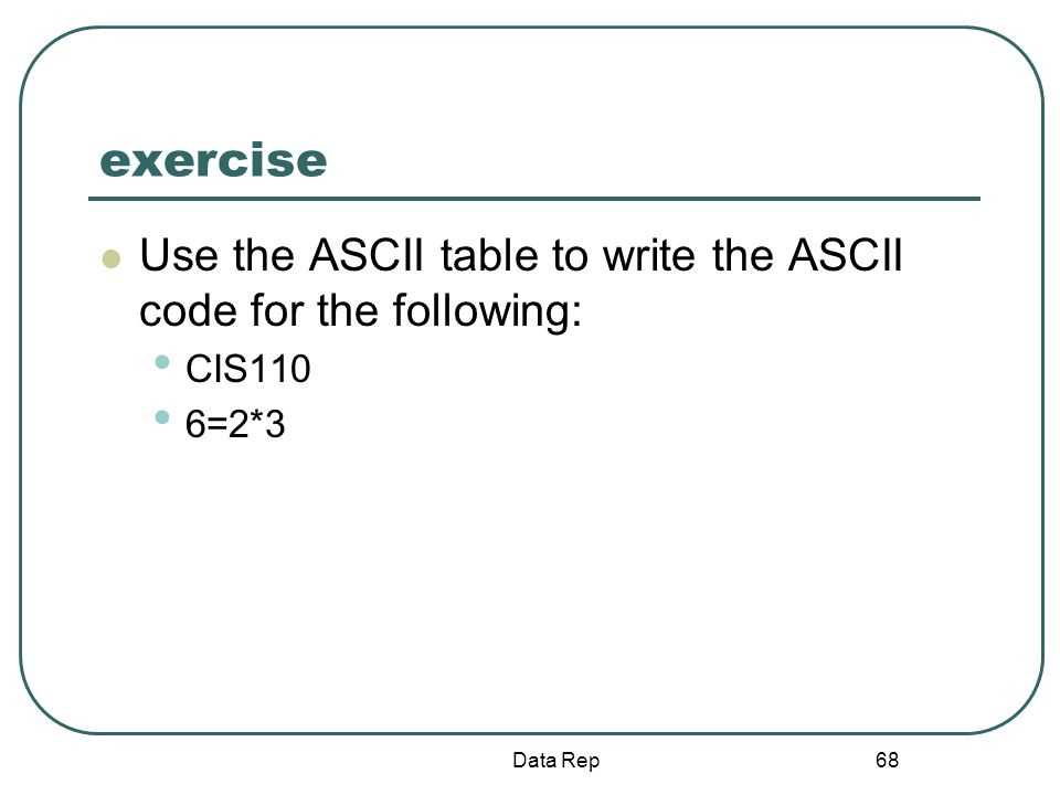 exercise Use the ASCII table to write the ASCII code for the following: CIS110 6=2*3 Data Rep