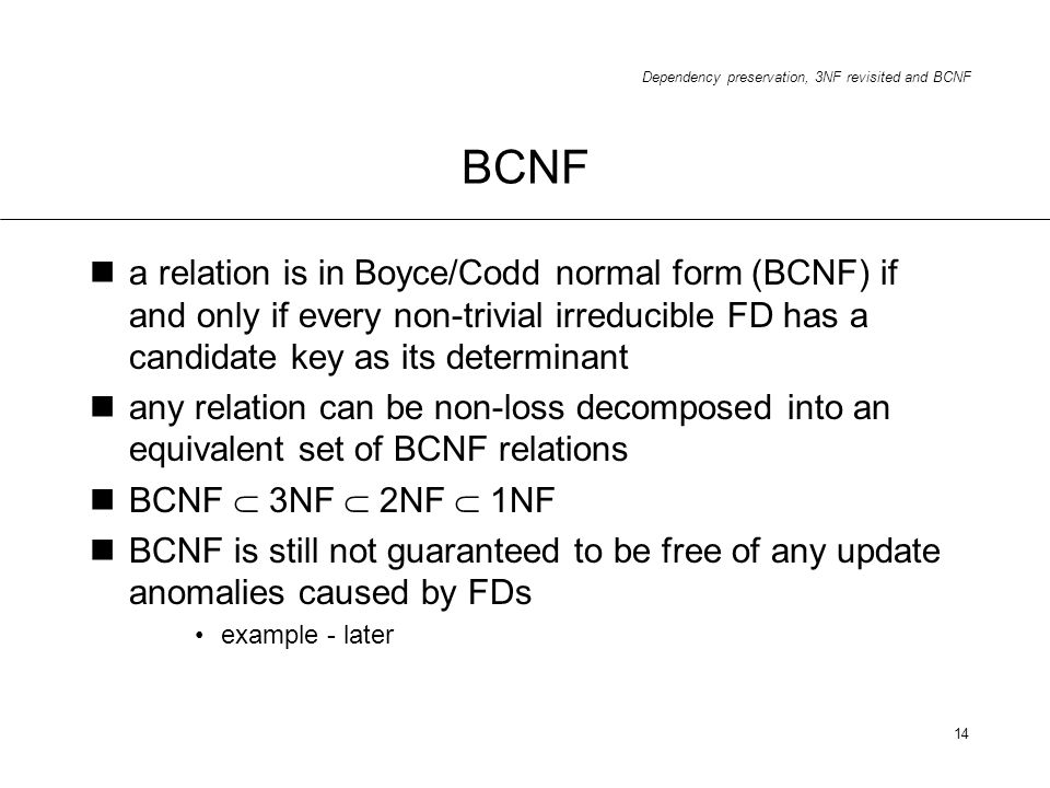 BCNF a relation is in Boyce/Codd normal form (BCNF) if and only if every non-trivial irreducible FD has a candidate key as its determinant.