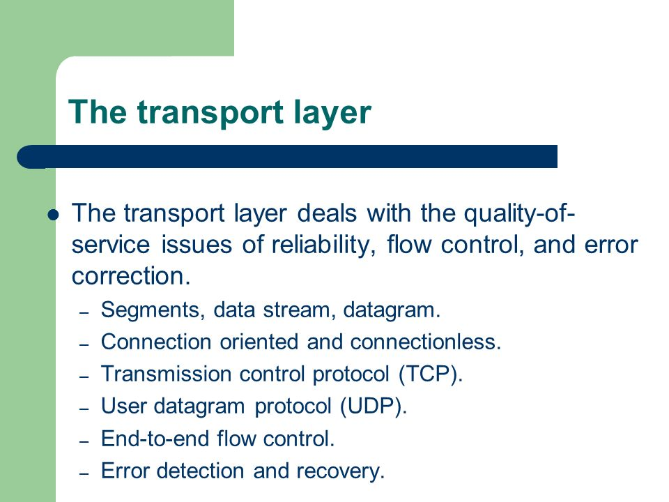 The transport layer The transport layer deals with the quality-of-service issues of reliability, flow control, and error correction.