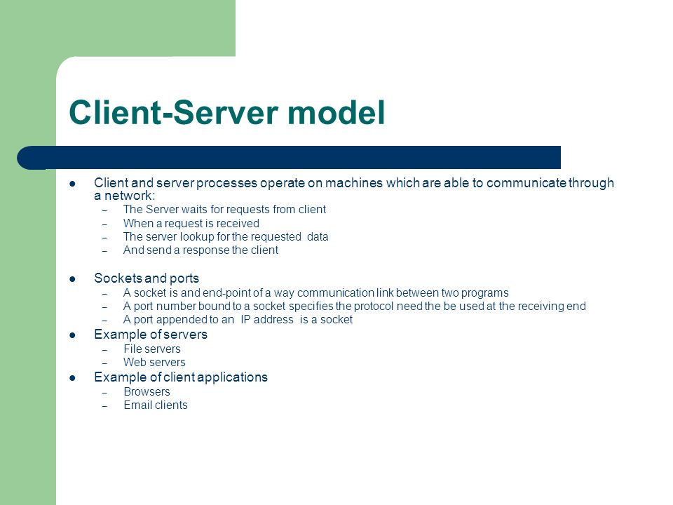 Client-Server model Client and server processes operate on machines which are able to communicate through a network: