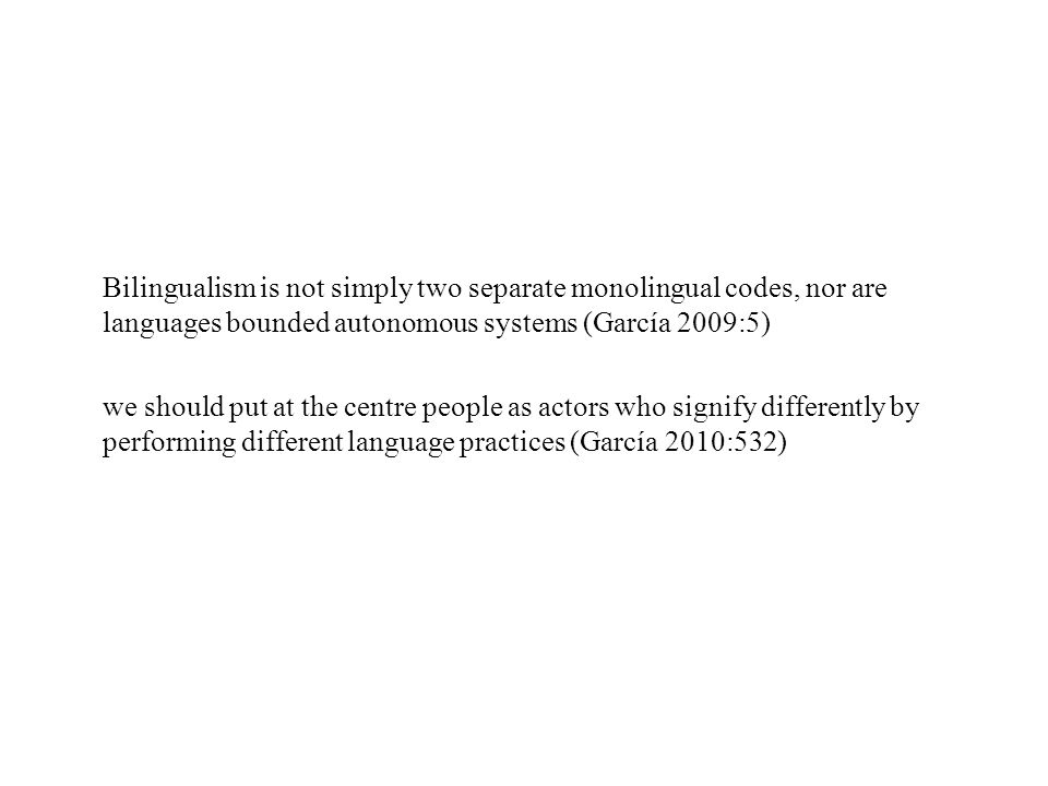 Bilingualism is not simply two separate monolingual codes, nor are languages bounded autonomous systems (García 2009:5)