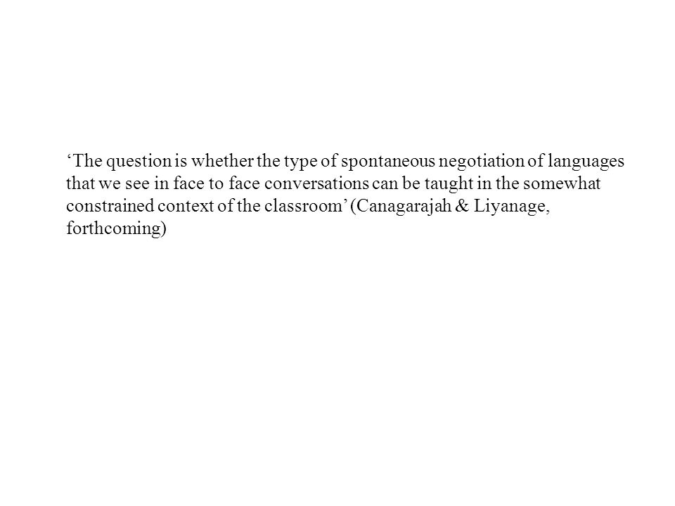 'The question is whether the type of spontaneous negotiation of languages that we see in face to face conversations can be taught in the somewhat constrained context of the classroom' (Canagarajah & Liyanage, forthcoming)