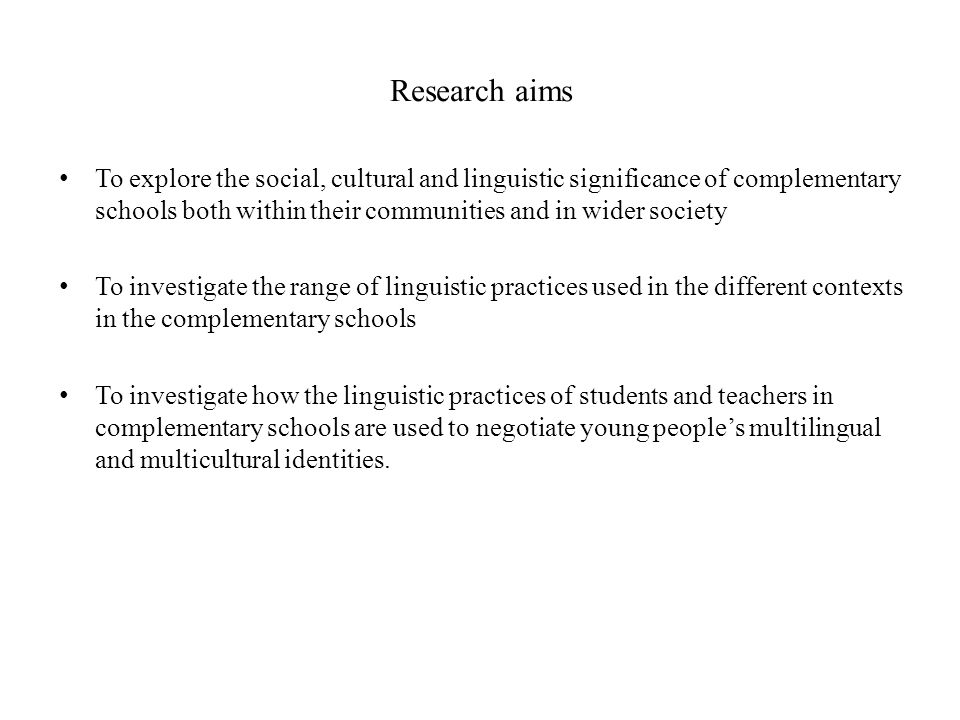 Research aims To explore the social, cultural and linguistic significance of complementary schools both within their communities and in wider society.