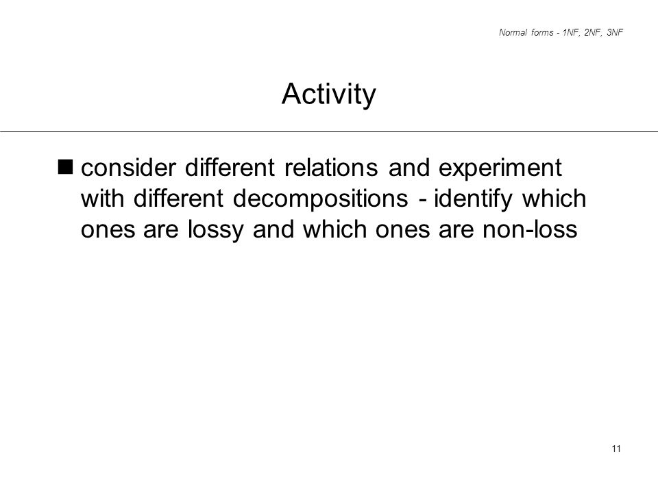 Activity consider different relations and experiment with different decompositions - identify which ones are lossy and which ones are non-loss.