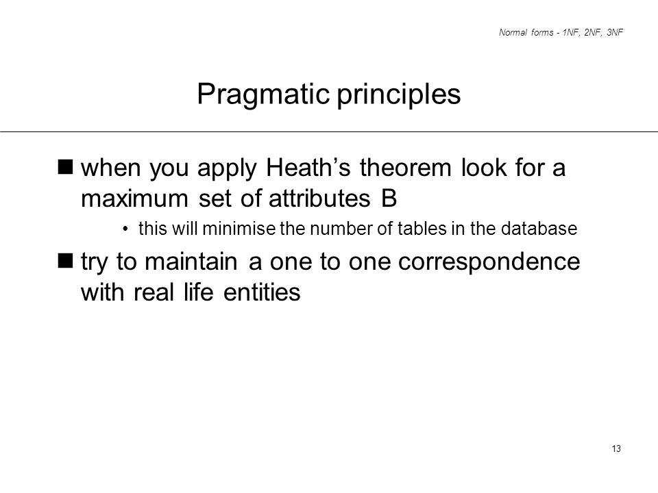 Pragmatic principleswhen you apply Heath's theorem look for a maximum set of attributes B. this will minimise the number of tables in the database.