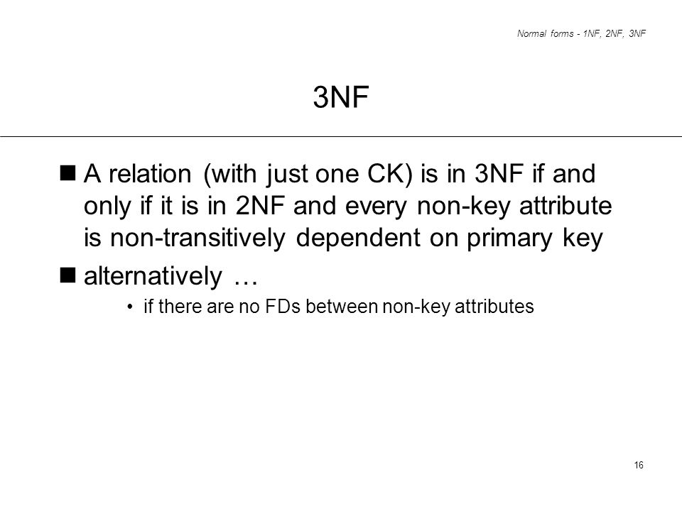 3NF A relation (with just one CK) is in 3NF if and only if it is in 2NF and every non-key attribute is non-transitively dependent on primary key.