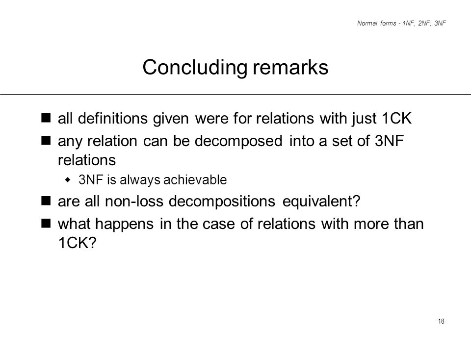 Concluding remarks all definitions given were for relations with just 1CK. any relation can be decomposed into a set of 3NF relations.