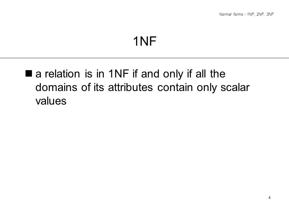 1NF a relation is in 1NF if and only if all the domains of its attributes contain only scalar values.
