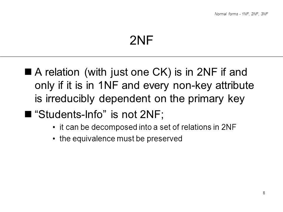 2NF A relation (with just one CK) is in 2NF if and only if it is in 1NF and every non-key attribute is irreducibly dependent on the primary key.