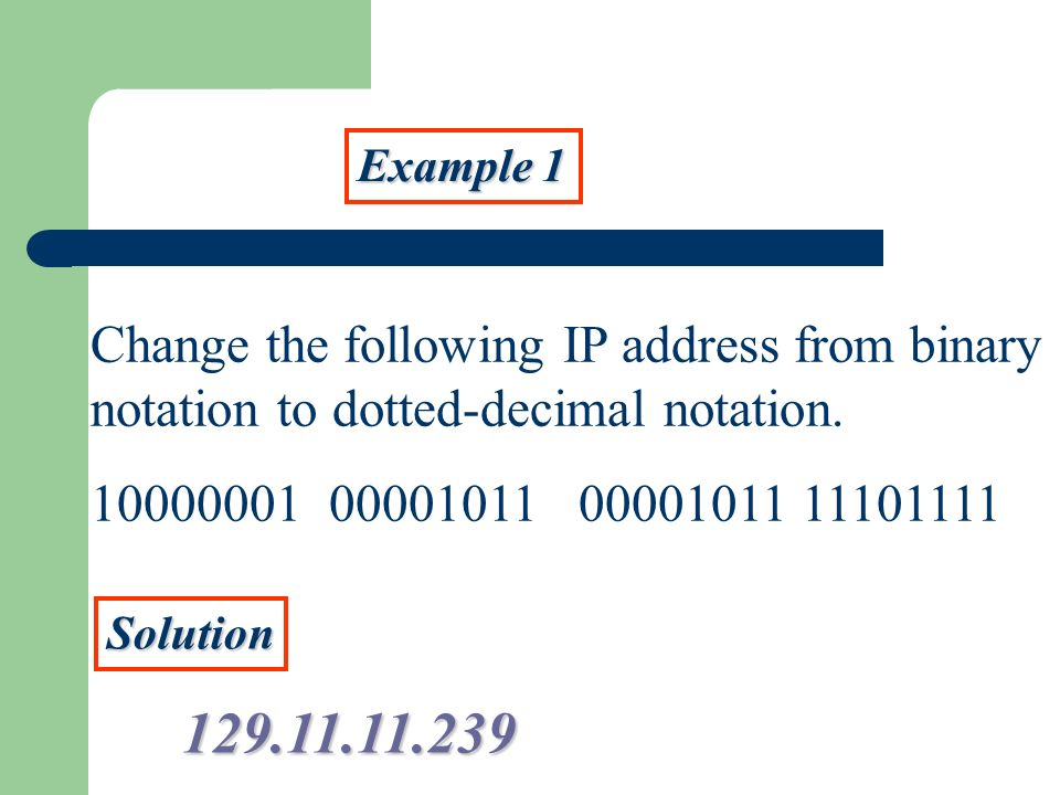 Example 1Change the following IP address from binary notation to dotted-decimal notation. 10000001 00001011 00001011 11101111.