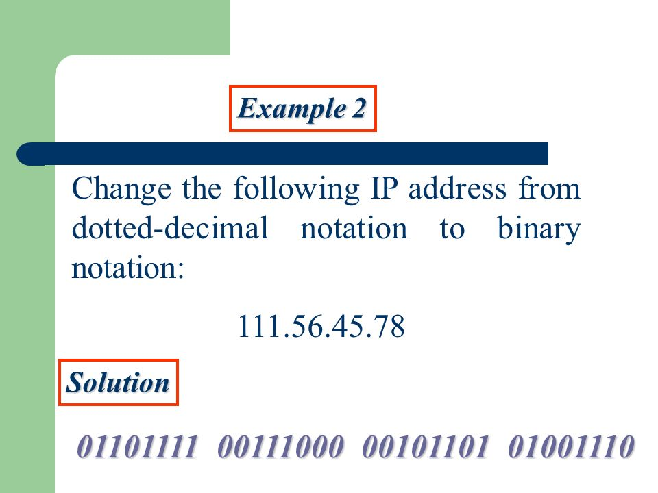 Example 2Change the following IP address from dotted-decimal notation to binary notation: 111.56.45.78.