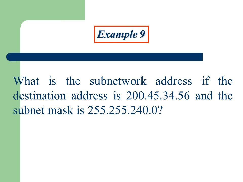 Example 9 What is the subnetwork address if the destination address is 200.45.34.56 and the subnet mask is 255.255.240.0