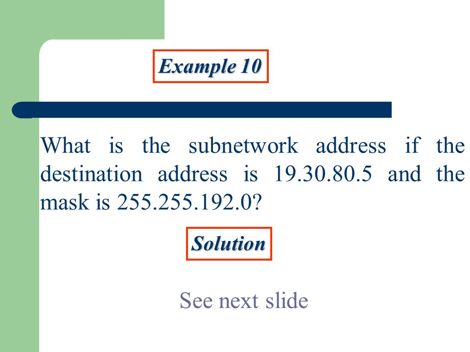 Example 10 What is the subnetwork address if the destination address is 19.30.80.5 and the mask is 255.255.192.0