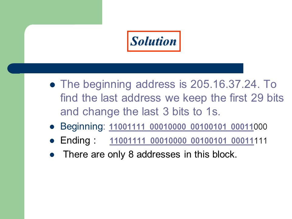 SolutionThe beginning address is 205.16.37.24. To find the last address we keep the first 29 bits and change the last 3 bits to 1s.