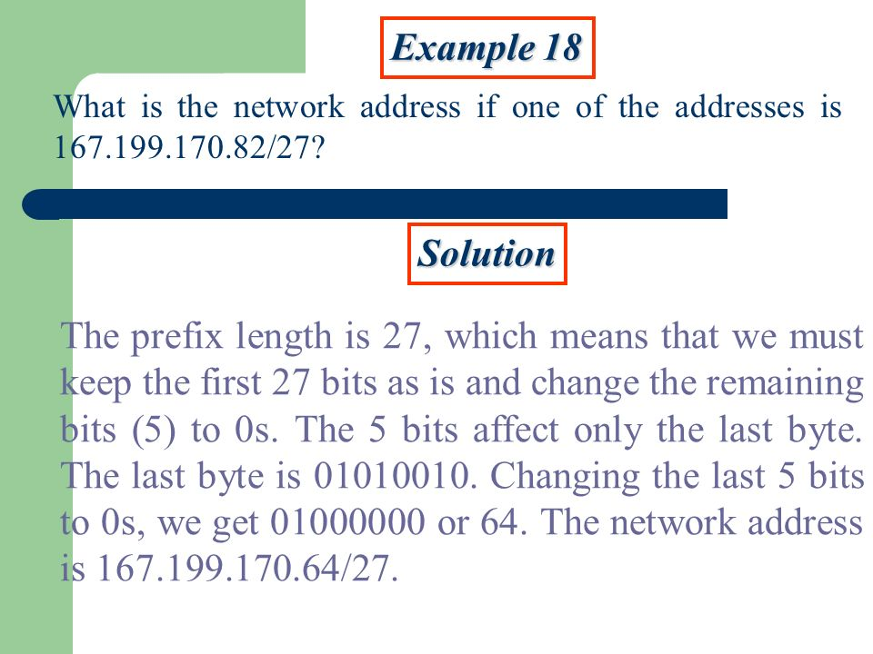 Example 18 What is the network address if one of the addresses is 167.199.170.82/27 Solution.