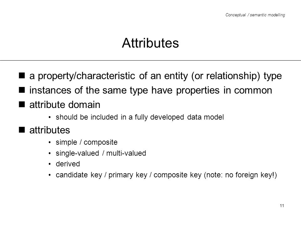 Attributes a property/characteristic of an entity (or relationship) type. instances of the same type have properties in common.