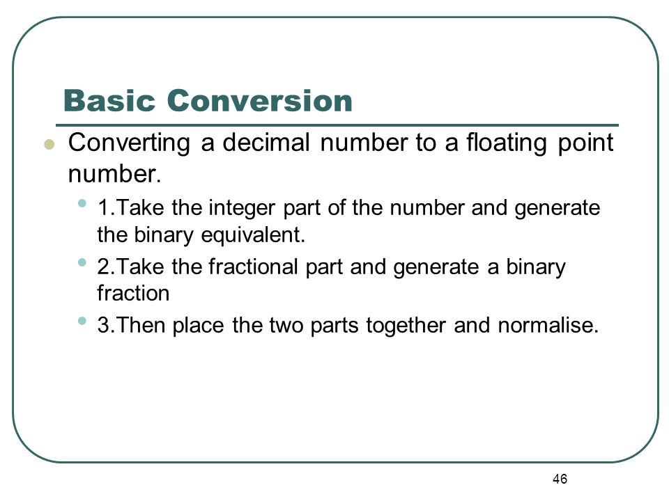 Basic Conversion Converting a decimal number to a floating point number. 1.Take the integer part of the number and generate the binary equivalent.
