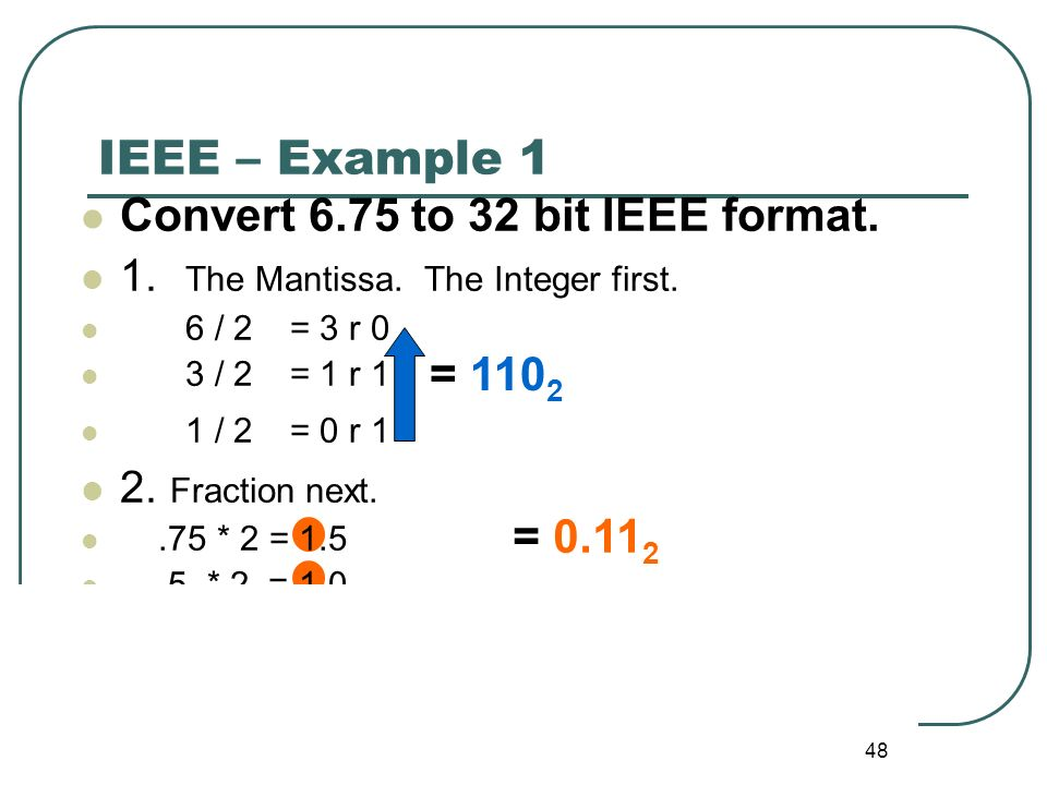 IEEE – Example 1 Convert 6.75 to 32 bit IEEE format. = 1102 = 0.112